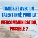 Timide et avec un talent inné pour la webcommunication, possible ?